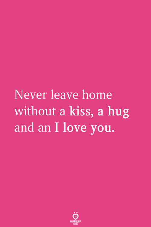 Love, I Love You, and Home: Never leave home  without a kiss, a hug  and an I love you.