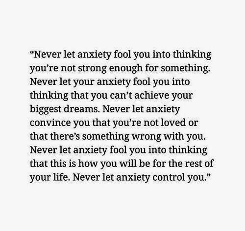 "Life, Control, and Anxiety: ""Never let anxiety fool you into thinking  you're not strong enough for something  Never let your anxiety fool you into  thinking that you can't achieve your  biggest dreams. Never let anxiety  convince you that you're not loved or  that there's something wrong with you.  Never let anxiety fool you into thinking  that this is how you will be for the rest of  your life. Never let anxiety control you."""