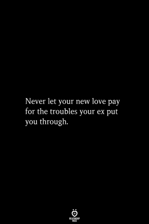 Love, Never, and New: Never let your new love pay  for the troubles your ex put  you through.  RELATIONSHIP  ES