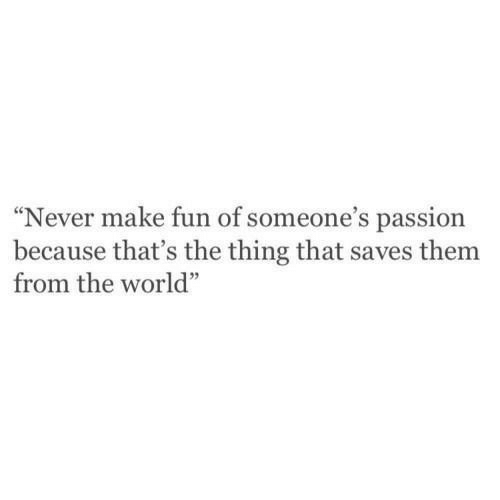 "Because Thats: ""Never make fun of someone's passion  because that's the thing that saves them  from the world"""
