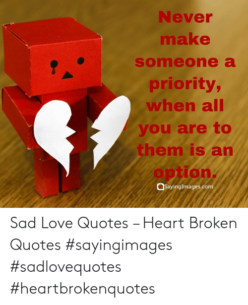 sad love quotes: Never  make  someone a  priority  when all  you are to  them is an  option.  @sayingimages.com Sad Love Quotes – Heart Broken Quotes #sayingimages #sadlovequotes #heartbrokenquotes