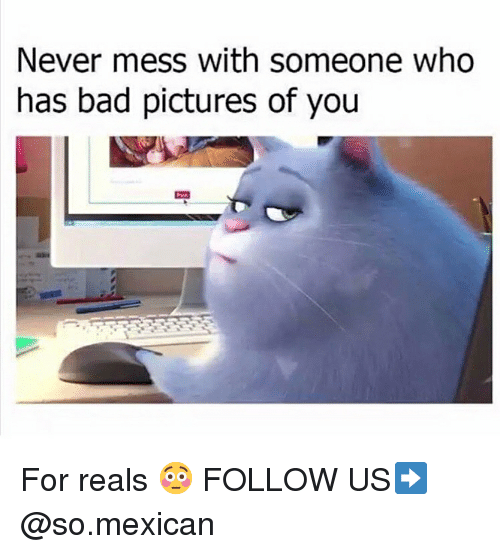 For Reals: Never mess with someone who  has bad pictures of you For reals 😳 FOLLOW US➡️ @so.mexican