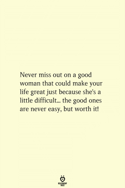 Life, Good, and Never: Never miss out on a good  woman that could make your  life great just because she's a  little difficul... the good ones  are never easy, but worth it!  RELATIONSHIP  ES