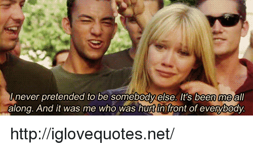 Http, Never, and Been: never pretended to be somebody else. It's been me all  along. And it was me who was hurt in front of evervbodv http://iglovequotes.net/