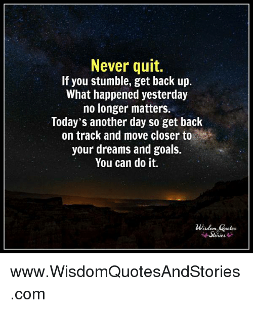 Another Day Longer Another Day Closer >> Never Quit If You Stumble Get Back Up What Happened Yesterday No