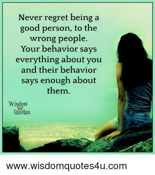 Regret, Good, and Quotes: Never regret being a  good person, to the  wrong people  Your behavior says  everything about you  and their behavior  says enough about  them  Wisdom  Quotes www.wisdomquotes4u.com