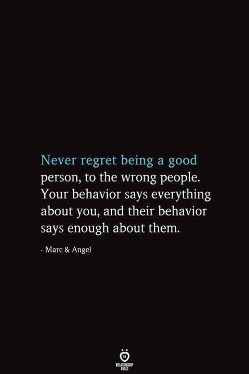 Regret, Angel, and Good: Never regret being a good  person, to the wrong people.  Your behavior says everything  about you, and their behavior  says enough about them.  - Marc & Angel  RELATIONSHIP  ES