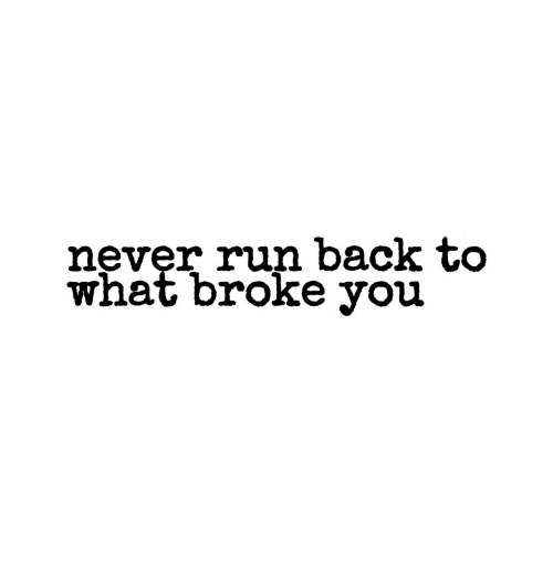 Run, Never, and Back: never run back to  what broke you