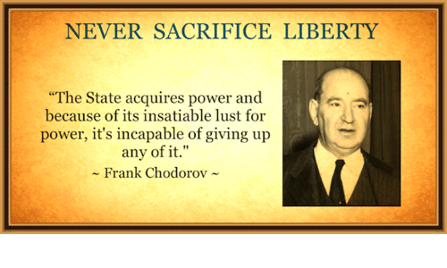 """Insatiable: NEVER SACRIFICE LIBERTY  """"The State acquires power and  because of its insatiable lust for  power, it's incapable of giving up  any of it.""""  Frank Chodorov"""