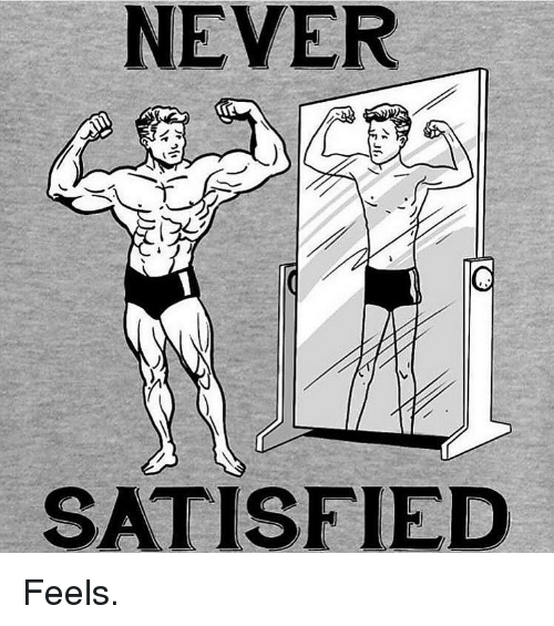 Gym, Never, and Feels: NEVER  SATISFIED Feels.