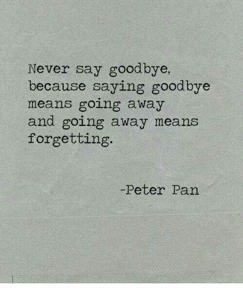 Peter Pan: Never say goodbye,  because saying goodbye  means going away  and going away means  forgetting.  -Peter Pan