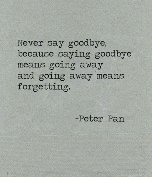 Peter Pan: Never say goodbye,  because saying goodbye  means going away  and going away means  forgetting  -Peter Pan