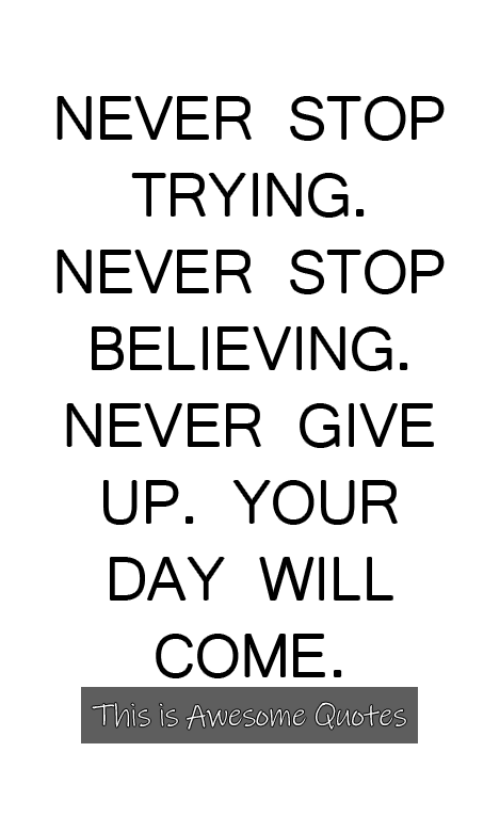 awesome quotes: NEVER STOP  TRYING  NEVER STOP  BELIEVING  NEVER GIVE  UP. YOUR  DAY WILL  COME  This is Awesome Quotes