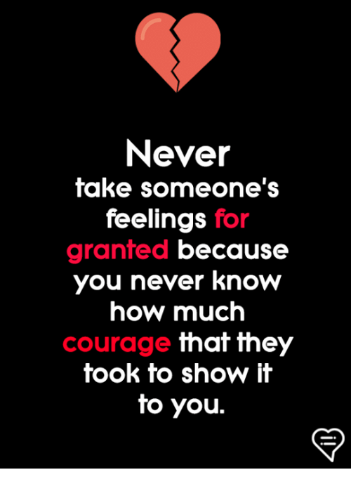 Memes, Courage, and Never: Never  take someone's  feelings for  granted because  you never know  how much  courage that they  took to show it  to you.