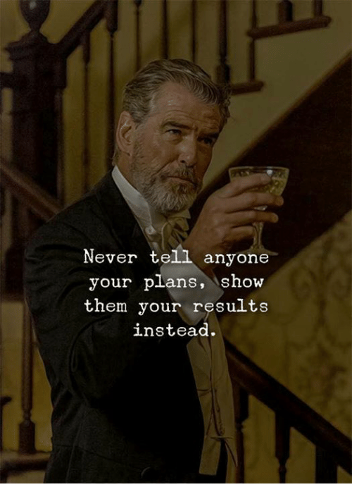 Never, Them, and Show: Never tell anyone  your plans, Show  them your results  instead.