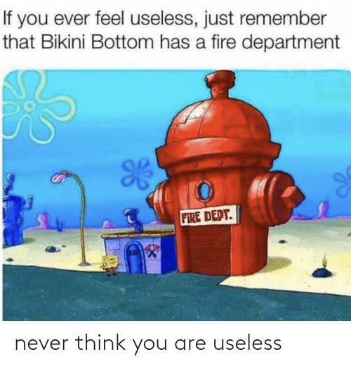 you: never think you are useless