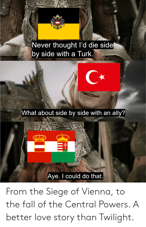 central powers: Never thought l'd die side  by side with a Turk.  What about side by side with an ally?|  ypKell  Aye. I could do that. From the Siege of Vienna, to the fall of the Central Powers. A better love story than Twilight.