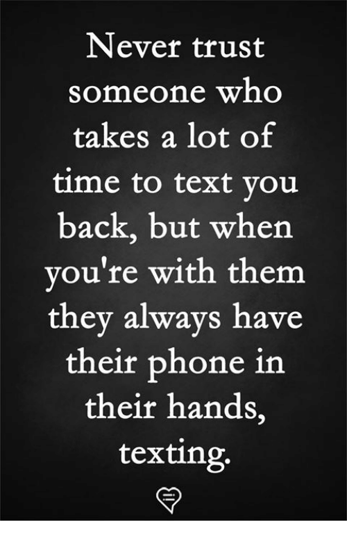 Memes, Phone, and Texting: Never trust  someone who  takes a lot of  time to text vou  back, but when  you're with them  they always have  their phone in  their hands,  texting.