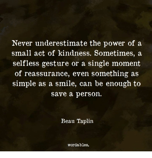 Power, Smile, and Kindness: Never underestimate the power of a  small act of kindness. Sometimes, a  selfless gesture or a single moment  of reassurance, even something as  simple as a smile, can be enough to  save a person.  Beau Taplin  wordables.