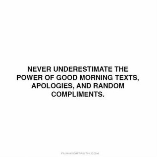Good Morning: NEVER UNDERESTIMATE THE  POWER OF GOOD MORNING TEXTS,  APOLOGIES, AND RANDOM  COMPLIMENTS.