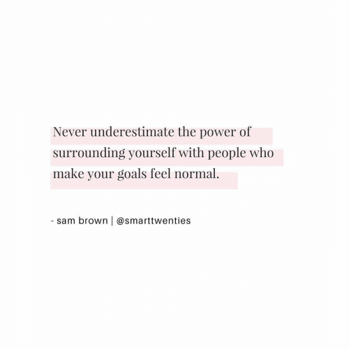 sam: Never underestimate the power of  surrounding yourself with people who  make your goals feel normal.  sam brown | @smarttwenties