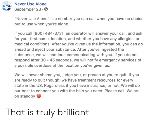 "Brilliant: Never Use Alone  September 23.0  ""Never Use Alone"" is a number you can call when you have no choice  but to use when you're alone.  If you call (800) 484-3731, an operator will answer your call, and ask  for your first name, location, and whether you have any allergies, or  medical conditions. After you've given us the information, you can go  ahead and inject your substance. After you've ingested the  substance, we will continue communicating with you. If you do not  respond after 30 45 seconds, we will notify emergency services of  a possible overdose at the location you've given us.  We will never shame you, judge you, or preach at you to quit. If you  are ready to quit though, we have treatment resources for every  state in the US. Regardless if you have insurance, or not. We will do  our best to connect you with the help you need. Please call. We are  on standby That is truly brilliant"