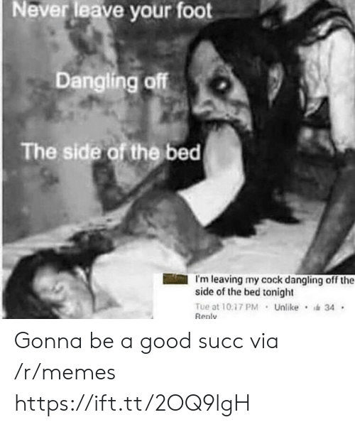 im leaving: Neverleave your foot  Dangling off  The side of the bed  I'm leaving my cock dangling off the  side of the bed tonight  Tue at 10.17 PM Unlike 34  Renly Gonna be a good succ via /r/memes https://ift.tt/2OQ9lgH