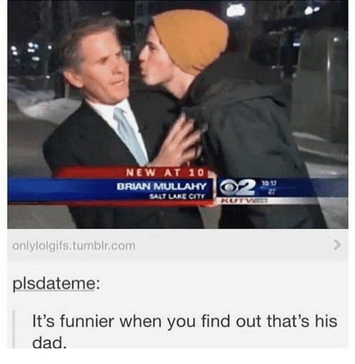Dad, Tumblr, and Bran: NEW AT 10  BRAN MULLAHY  SALT LAKE CITY  onlylolgifs.tumblr.com  plsdateme:  It's funnier when you find out that's his  dad