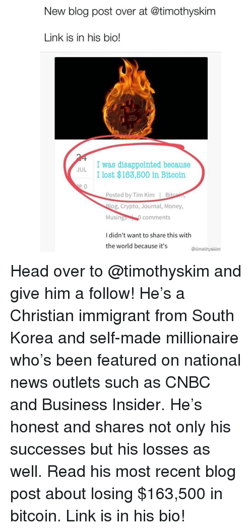 Disappointed, Head, and Memes: New blog post over at @timothyskim  Link is in his bio!  I was disappointed because  I lost $163,600 in Bitcoin  JUL  Posted by Tim Kim Bi  og, Crypto, Journal, Money,  Musings comments  I didn't want to share this with  the world because it's Head over to @timothyskim and give him a follow! He's a Christian immigrant from South Korea and self-made millionaire who's been featured on national news outlets such as CNBC and Business Insider. He's honest and shares not only his successes but his losses as well. Read his most recent blog post about losing $163,500 in bitcoin. Link is in his bio!