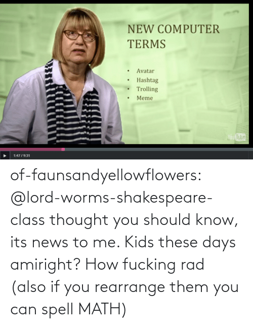 Shakespeare: NEW COMPUTER  TERMS  Avatar  Hashtag  Trolling  Meme  Ou  Tube  1:4719:31 of-faunsandyellowflowers:  @lord-worms-shakespeare-class thought you should know, its news to me. Kids these days amiright?   How fucking rad (also if you rearrange them you can spell MATH)