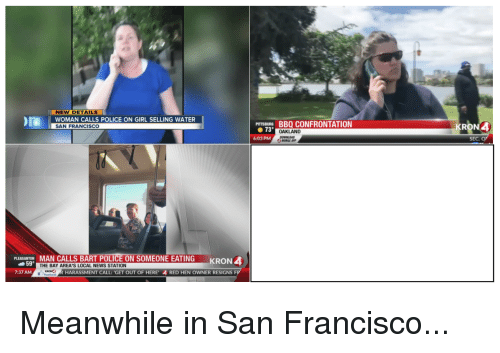 Funny, News, and Police: NEW DETAILS  OMAN CALLS POLICE ON GIRL SELLING WATE  SAN FRANCISCO  BURGBBQ CONFRONTATION  RON4  ● 73°  OAKLAND  DOWNLDAD  6:03 PM  SEC. O  PLEASANTON MAN CALLS BART POLICE ON SOMEONE EATING  KRON 4  59  7:37 AM  THE BAY AREA'S LOCAL NEWS STATION  HARASSMENT CALL: 'GET OUT OF HERE 4 RED HEN OWNER RESIGNS F Meanwhile in San Francisco...