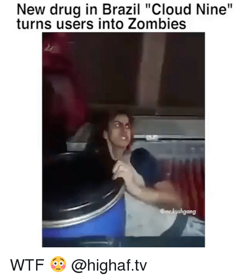 "Memes, Wtf, and Zombies: New drug in Brazil ""Cloud Nine""  turns users into Zombies  @mr.kushgang WTF 😳 @highaf.tv"