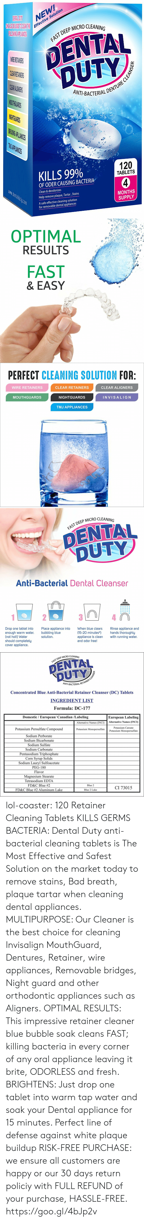 Bad, Fresh, and Lol: NEW  e Solution  Effectiv  P MICRO CLEANING  DENTAL  DUTY  AST DEEP  CL  ANT-BACTERIALD  THG  PLIANIES  KILLS 99%  120  TABLETS  OF ODER CAUSING BACTERIA  Clean & deodorizes  Help remove plaque, Tartar, Stains  A safe effective cleaning solution  MONTHS  SUPPLY  for removable dental appliances   OPTIMAL  RESULTS  FAST  & EASY   PERFECT CLEANING SOLUTION FOR  WIRE RETAINERS  CLEAR RETAINERS  CLEAR ALIGNERS  MOUTHGUARDS  NIGHTGUARDS  INVISALIG N  TMJ APPLIANCES   DEEP MICRO CLEANING  DENTAL  DUTY  Anti-Bacterial Dental Cleanser  Drop one tablet into  enough warm water.  (not hot!) Water  should completely  cover appliance.  Place appliance into  bubbling blue  solution  When blue clears  Rinse appliance and  (15-20 minutes*hands thoroughly  appliance is clean with running water.  and odor free!   P MICRO CLEANING  FAST DEEP  NT-BACTERIAL R  Concentrated Blue Anti-Bacterial Retainer Cleanser (DC) Tablets  INGREDIENT LIST  Formula: DC-177  Domestic / European/ Canadian /Labeling  European Labeling  Alternative Names (INCI)Alternative Names (INCI)  Potassium Persulfate Compound  Sodium Perborate  Sodium Bicarbonate  Sodium Sulfate  Sodium Carbonate  Pentasodium Triphosphate  Corn Svrup Solids  Sodium Lauryl Sulfoacetate  PEG-180  Flavor  Magnesium Stearate  Tetrasodium EDTA  FD&C Blue #2  FD&C Blue #2 Aluminum Lake  Potassium Caroate  Potassium Monopersulfate  Potassium Monopersulfate  Blue 2  CI 73015  Blue 2 Lake lol-coaster:    120 Retainer Cleaning Tablets KILLS GERMS  BACTERIA: Dental Duty anti-bacterial cleaning tablets is The Most Effective and Safest Solution on the market today to remove stains, Bad breath, plaque  tartar when cleaning dental appliances. MULTIPURPOSE: Our Cleaner is the best choice for cleaning Invisalign MouthGuard, Dentures, Retainer, wire appliances, Removable bridges, Night guard and other orthodontic appliances such as Aligners. OPTIMAL RESULTS: This impressive retainer cleaner blue bubble soak cleans FAST; killing bacteria in every corner of any oral appliance leaving it brite, ODORLESS and fresh. BRIGHTENS: Just drop one tablet into warm tap water and soak your Dental appliance for 15 minutes. Perfect line of defense against white plaque buildup RISK-FREE PURCHASE: we ensure all customers are happy or our 30 days return policiy with FULL REFUND of your purchase, HASSLE-FREE. https://goo.gl/4bJp2v