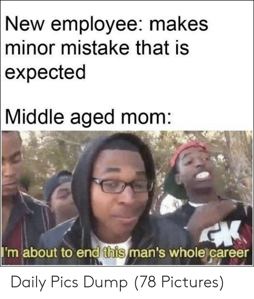Pictures, Mom, and Pics: New employee: makes  minor mistake that is  expected  Middle  aged mom:  I'm about to end this man's whole career Daily Pics Dump (78 Pictures)