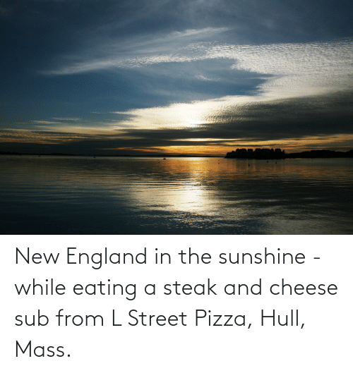 new england: New England in the sunshine - while eating a steak and cheese sub from L Street Pizza, Hull, Mass.