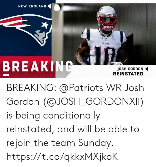England, Memes, and New England Patriots: NEW ENGLAND  PATRIOTS  BREAKING  JOSH GORDON  REINSTATED BREAKING: @Patriots WR Josh Gordon (@JOSH_GORDONXII) is being conditionally reinstated, and will be able to rejoin the team Sunday. https://t.co/qkkxMXjkoK