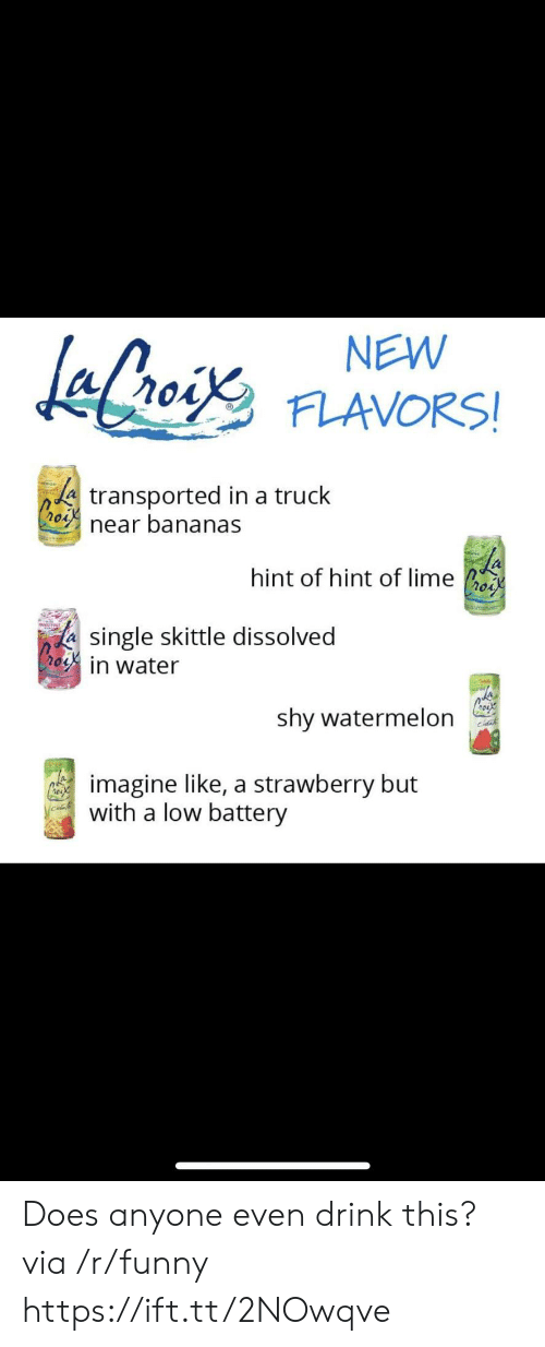 skittle: NEW  FLAVORS!  A transported in a truck  near bananas  hint of hint of lime os  single skittle dissolved  in water  (k  shy watermelon  imagine like, a strawberry but  with a low battery Does anyone even drink this? via /r/funny https://ift.tt/2NOwqve