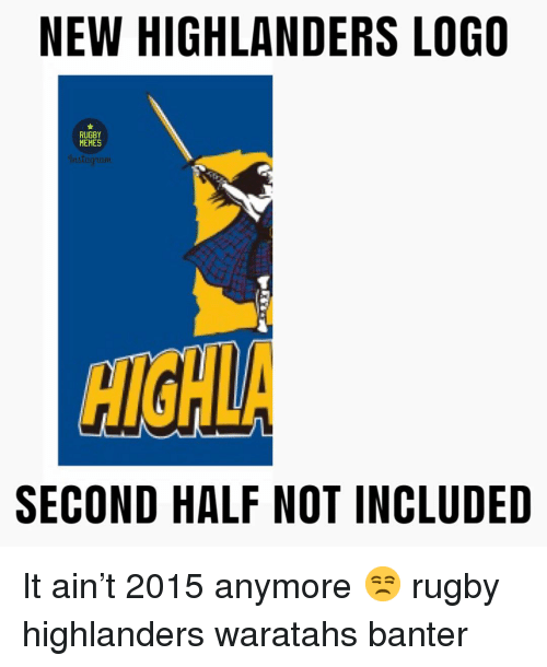Memes, Rugby, and Logo: NEW HIGHLANDERS LOGO  RUGBY  MEMES  HIGHLA  SECOND HALF NOT INCLUDED It ain't 2015 anymore 😒 rugby highlanders waratahs banter