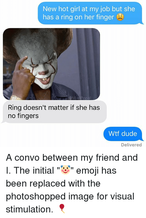 "visualizer: New hot girl at my job but she  has a ring on her finger  Ring doesn't matter if she has  no fingers  Wtf dude  Delivered A convo between my friend and I. The initial ""🤡"" emoji has been replaced with the photoshopped image for visual stimulation. 🎈"