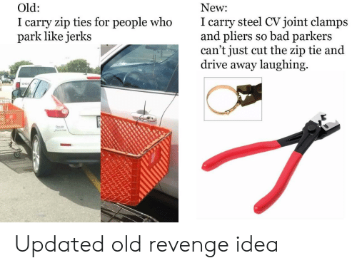 Ties: New  I carry steel CVjoint clamps  and pliers so bad parkers  can't just cut the zip tie and  drive away laughing  Old:  I carry zip ties for people who  park like jerks Updated old revenge idea