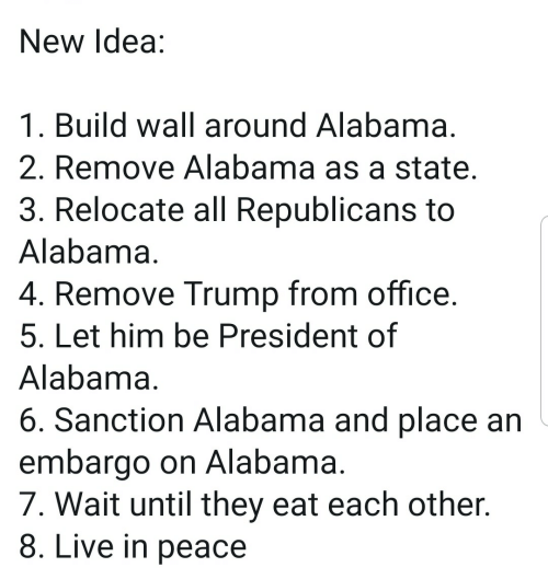 Alabama, Live, and Office: New Idea:  1. Build wall around Alabama  2. Remove Alabama as a state  3. Relocate all Republicans to  Alabama  4. Remove Trump from office  5. Let him be President of  Alabama  6. Sanction Alabama and place an  embargo on Alabama  7. Wait until they eat each other.  8. Live in peace