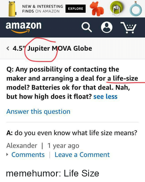 life size: NEW & INTERESTING  FINDS ON AMAZON  EXPLORE  amazon  < 4.5%Jupiter MOVA Globe  Q: Any possibility of contacting the  maker and arranging a deal for a life-size  model? Batteries ok for that deal. Nah,  but how high does it float? see less  Answer this question  A: do you even know what life size means?  Alexander 1 year ago  Comments Leave a Comment memehumor:  Life Size