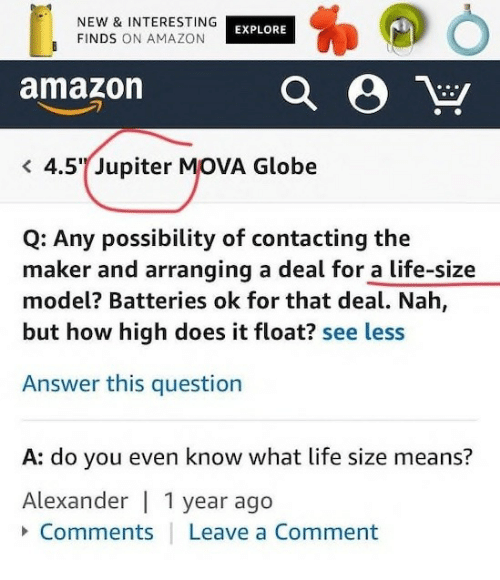 life size: NEW & INTERESTING  FINDS ON AMAZON  EXPLORE  amazon  4.5 Jupiter MOVA Globe  Q: Any possibility of contacting the  maker and arranging a deal for a life-size  model? Batteries ok for that deal. Nah,  but how high does it float? see less  Answer this question  A: do you even know what life size means?  Alexander | 1 year ago  Comments  Leave a Comment