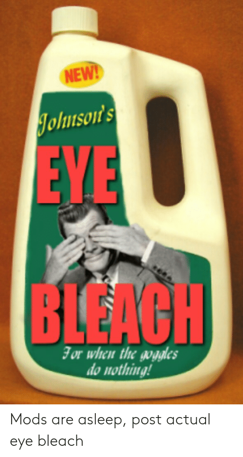 Bleach, Eye, and Mods: NEW!  Johnson's  EYE  BLEAGH  For when the gogles  do nothing! Mods are asleep, post actual eye bleach