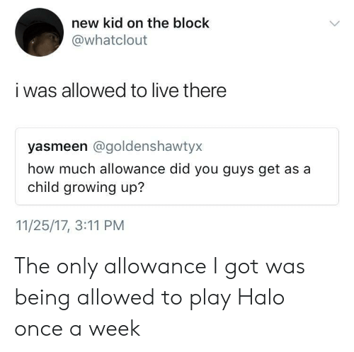 new kid: new kid on the block  @whatclout  i was allowed to live there  yasmeen @goldenshawtyx  how much allowance did you guys get as a  child growing up?  11/25/17, 3:11 PM The only allowance I got was being allowed to play Halo once a week