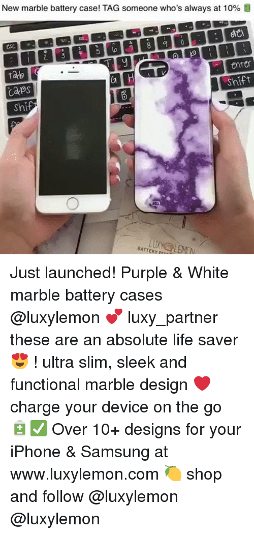 Iphone, Life, and Memes: New marble battery case! TAG someone who's always at 10%  4o  enter  Shift  ae  CaPs  sh  BATTERY POI Just launched! Purple & White marble battery cases @luxylemon 💕 luxy_partner these are an absolute life saver 😍 ! ultra slim, sleek and functional marble design ❤️ charge your device on the go 🔋✅ Over 10+ designs for your iPhone & Samsung at www.luxylemon.com 🍋 shop and follow @luxylemon @luxylemon