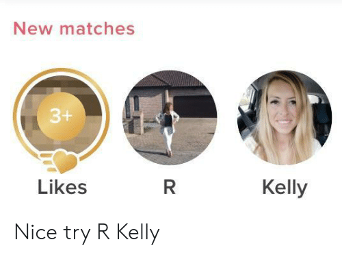 R. Kelly, Nice, and New: New matches  Kelly  Likes Nice try R Kelly