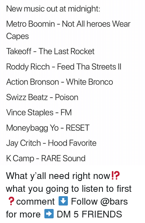 Staples: New music out at midnight:  Metro Boomin - Not All heroes Wear  Capes  Takeoff The Last Rocket  Roddy Ricch - Feed Tha Streets ll  Action Bronson White Bronco  Swizz Beatz - Poison  Vince Staples - FM  Moneybagg Yo - RESET  Jay Critch - Hood Favorite  KCamp - RARE Sound What y'all need right now⁉️what you going to listen to first ❓comment ⬇️ Follow @bars for more ➡️ DM 5 FRIENDS