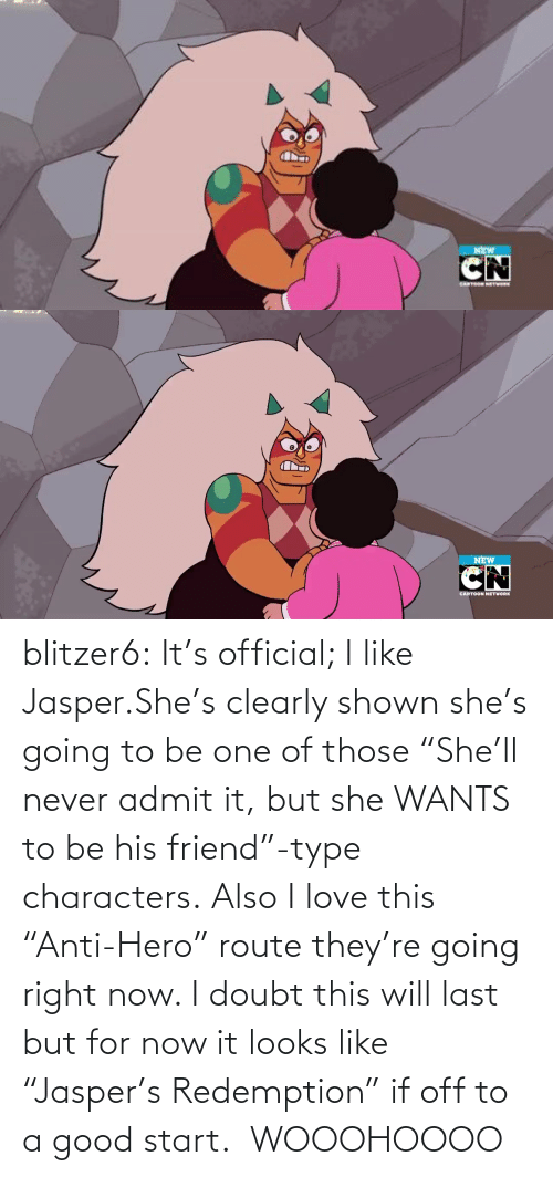 "Doubt: NEW   NEW  CARTOON NETWORK blitzer6:  It's official; I like Jasper.She's clearly shown she's going to be one of those ""She'll never admit it, but she WANTS to be his friend""-type characters. Also I love this ""Anti-Hero"" route they're going right now. I doubt this will last but for now it looks like ""Jasper's Redemption"" if off to a good start.   WOOOHOOOO"