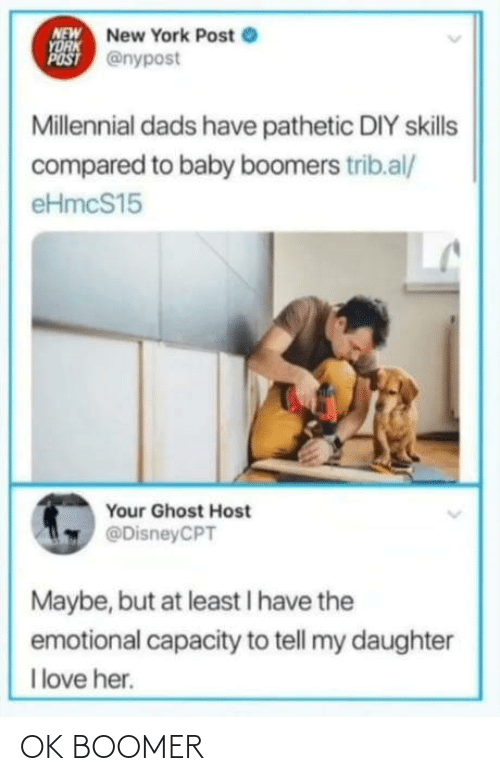 New York: NEW New York Post e  YORK  POST @nypost  Millennial dads have pathetic DIY skills  compared to baby boomers trib.al/  eHmcS15  Your Ghost Host  @DisneyCPT  Maybe, but at least I have the  emotional capacity to tell my daughter  I love her. OK BOOMER